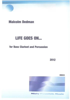 Picture of Sheet music  by Malcolm Dedman. 'Life Goes On..' is written for Bass Clarinet and one percussionist. It represents life carrying on regardless of mitigating circumstances.