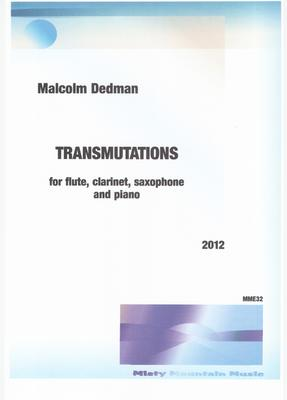 Picture of Sheet music  by Malcolm Dedman. Transmutations is for flute, clarinet, saxophone and piano. The title suggests change, or transmutating, such as the changes that occur in nature, for example, one chemical element to another, etc.  The changes in this piece are purely musical.