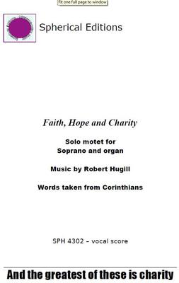 Picture of Robert Hugill's inspiring solo motet Faith, Hope and Charity setting text from 1 Corinthians for solo soprano and organ. The soprano sings the high solo line with its long cantilena whilst the organ provides a lyrical accompaniment.