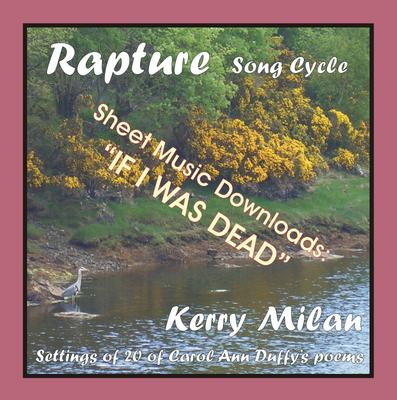 Picture of Sheet music  for female vocal and piano by Carol Ann Duffy and Kerry Milan. Rapture Song Cycle for Female Voice and Pianoforte: 20 settings of the poetry of Carol Ann Duffy.   Range: C4 to B5 with ossia.  5: If I was dead   (11th of 52)  - Achingly beautiful