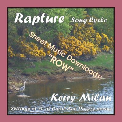 "Picture of Sheet music  for female vocal and piano by Carol Ann Duffy and Kerry Milan. Rapture Song Cycle for Female Voice and Pianoforte: 20 settings of the poetry of Carol Ann Duffy.  Range: C4 to B5 with ossia.   8: Row  (16th of 52) - idyllic .. ""but when we rowed ...."""