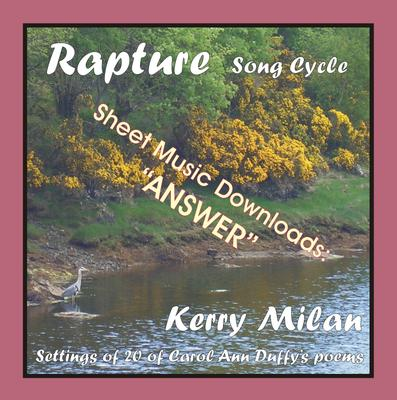 """Picture of Sheet music  for female vocal and piano by Carol Ann Duffy and Kerry Milan. Rapture Song Cycle for Female Voice and Pianoforte: 20 settings of the poetry of Carol Ann Duffy.  Range: C4 to B5 with ossia.  12: Answer   (34th of 52)  - five verses, """"yes, yes"""" even to death."""