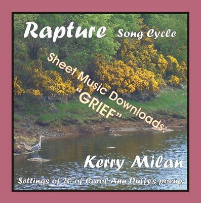 Picture of Sheet music  for female vocal and piano by Carol Ann Duffy and Kerry Milan. Rapture Song Cycle for Female Voice and Pianoforte: 20 settings of the poetry of Carol Ann Duffy.  Range: C4 to B5 with ossia.  15: Grief  (41st of 52)  - especially heartfelt, with a dear friend dying.