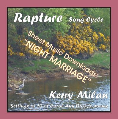 Picture of Sheet music  for female vocal and piano by Carol Ann Duffy and Kerry Milan. Rapture Song Cycle for Female Voice and Pianoforte: 20 settings of the poetry of Carol Ann Duffy.  Range: C4 to B5 with ossia.  17: Night Marriage  (44th of 52)  - evocative words, music to match.