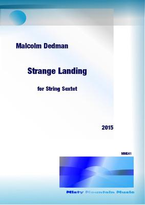Picture of Sheet music  by Malcolm Dedman. Strange Landing is a String Sextet (2 violins, violas and cellos), lasting 15.5 minutes. The title implies a landing on some new environment, perhaps a new planet with no chance of escape. The work is in three movements: Familiar, yet Unfamiliar; Stranger than Fiction and Progressing to Acceptance.